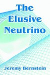 The Elusive Neutrino - Jeremy Bernstein