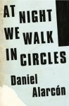 At Night We Walk in Circles - Daniel Alarcón