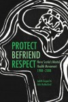 Protect, Befriend, Respect: Nova Scotia's Mental Health Movement, 1908�2008 - Judith Fingard, John Rutherford