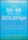 The Shark and the Goldfish: Positive Ways to Thrive During Waves of Change - Jon Gordon