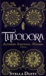 Theodora: Actress, Empress, Whore - Stella Duffy