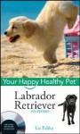 Labrador Retriever: Your Happy Healthy Pet [With DVD] - Liz Palika