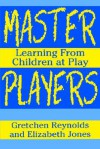 Master Players: Learning from Children at Play - Gretchen Reynolds, Elizabeth Jones