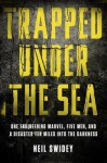 Trapped Under the Sea: One Engineering Marvel, Five Men, and a Disaster Ten Miles Into the Darkness - Neil Swidey