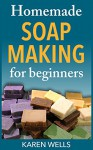 Homemade Soap Making for Beginners: A Complete & Simple Guide for Making Moisturizing, Fragrant Homemade Soap Recipes from Scratch (Homemade Skin Care for Beginners) - Karen Wells