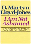 I Am Not Ashamed: Advice to Timothy - D. Martyn Lloyd-Jones