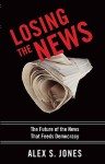 Losing the News: The Future of the News that Feeds Democracy (Institutions of American Democracy) - Alex S. Jones