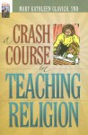 A Crash Course in Teaching Religion - Mary Kathleen Glavich