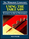 Using the Table Saw: Techniques for Better Woodworking (The Workshop Companion) - Nick Engler
