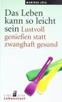 Das Leben kann so leicht sein: Lustvoll geniessen statt zwanghaft gesund - Manfred Lütz