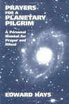 Prayers for a Planetary Pilgrim: A Personal Manual for Prayer and Ritual - Edward M. Hays