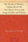 The Works of Whittier, Volume III (of VII) Anti-Slavery Poems and Songs of Labor and Reform - John Greenleaf Whittier
