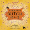Everyday Witch A to Z: An Amusing, Inspiring & Informative Guide to the Wonderful World of Witchcraft - Deborah Blake