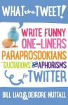 "What the Tweet!? Write Funny One-Liners, Paraprosdokians, ""Quotations"" and Aphorisms for Twitter - Bill Liao, Deirdre Nuttall"