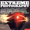 Extreme Photography: The Hottest, Coldest, Fastest, Slowest, Nearest, Farthest, Brightest, Darkest, Largest, Smallest, Weirdest Images in the Universe...and How They Were Taken - Terry Hope