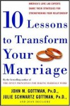Ten Lessons to Transform Your Marriage: America's Love Lab Experts Share Their Strategies for Strengthening Your Relationship - John Gottman Ph.D., Julie Schwartz Gottman, Joan DeClaire