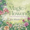 The Magic of Flowers: A Guide to Their Metaphysical Uses & Properties - Tess Whitehurst