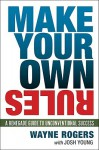 Make Your Own Rules: A Renegade Guide to Unconventional Success - Wayne Rogers, Josh Young