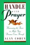 Handle with Prayer: Harnessing the Power to Make Your Dreams Come Through - Alan Cohen