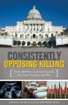 Consistently Opposing Killing: From Abortion to Assisted Suicide, the Death Penalty, and War - Rachel M. MacNair, Stephen Zunes, John S. Zunes