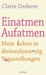 Einatmen. Aufatmen.: Mein Leben in dreiundzwanzig Yogastellungen (German Edition) - Claire Dederer, Christiane Burkhardt