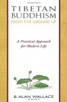 Tibetan Buddhism from the Ground Up: A Practical Approach for Modern Life - B. Alan Wallace, Steven Wilhelm