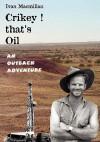 Crikey! That's Oil - An Outback Adventure - Ivan Macmillan