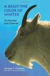 A Beast the Color of Winter: The Mountain Goat Observed - Douglas H. Chadwick