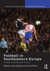 Football in Southeastern Europe: From Ethnic Homogenization to Reconciliation - John Hughson, Fiona Skillen