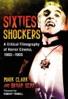Sixties Shockers: A Critical Filmography of Horror Cinema, 1960-1969 - Mark Clark, Bryan Senn, Robert Tinnell