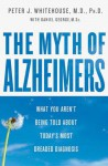 The Myth Of Alzheimer's: What You Aren't Being Told About Today's Most Dreaded Diagnosis - Peter J. Whitehouse
