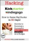 Hacking Kickstarter, Indiegogo: Raising Big Bucks in 30 Days - Patrice Williams Marks