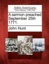 A Sermon Preached September 25th 1771. - John Hunt
