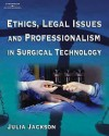 Ethics, Legal Issues and Professionalism in Surgical Technology - Julia A. Jackson, Ellen Jackson