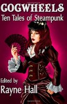 Cogwheels: Ten Tales of Steampunk (Ten Tales Fantasy & Horror Stories) - Mark Cassell, Jonathan Broughton, Kevin O. McLaughlin, April Grey, Joanne Anderton, Liv Rancourt, Nied Darnell, Bob Brown, Day Al-Mohamed, Morgan A. Pryce, Kin S. Law, Rayne Hall