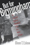But for Birmingham: The Local and National Movements in the Civil Rights Struggle - Glenn T. Eskew
