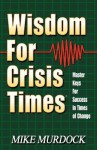 Wisdom for Crisis Times: Master Keys for Success in Times of Change - Mike Murdoch