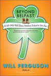 Beyond Belfast: A 560-Mile Walk Across Northern Ireland On Sore Feet - Will Ferguson