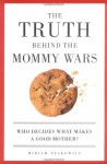 The Truth Behind the Mommy Wars: Who Decides What Makes a Good Mother? - Miriam Peskowitz