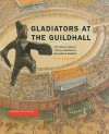 Gladiators at the Guildhall: The Story of London's Roman Amphitheatre and Medieval Guildhall - Nick Bateman, Shimon Levy