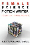 female science fiction writer: collected stories 2001-2012 - Amy Sterling Casil