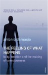 The Feeling of What Happens: Body, Emotion and the Making of Consciousness - Antonio R. Damasio