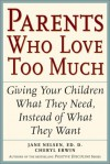 Parents Who Love Too Much: How Good Parents Can Learn to Love More Wisely and Develop Children of Character - Jane Nelsen