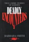 Deadly Encounters: True Crime Stories of Alberta - Barbara Smith
