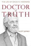 Doctor of Truth: The Life of David R. Hawkins - Scott Jeffrey