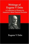 Writings of Eugene V Debs; A Collection of Essays by America's Most Famous Socialist - Lenny Flank