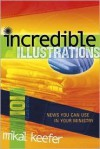 101 Incredible Illustrations: News You Can Use in Your Ministry - Mikal Keefer, Debbie Gowensmith, Matt Wood