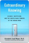 Extraordinary Knowing: Science, Skepticism, and the Inexplicable Powers of the Human Mind - Elizabeth Lloyd Mayer