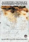 Aleister Crowley: Wandering the Waste - Martin Hayes, R.H. Stewart