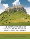 The Complete Works of Michael de Montaigne; Comprising the Essays - Michel de Montaigne, William Hazlitt
